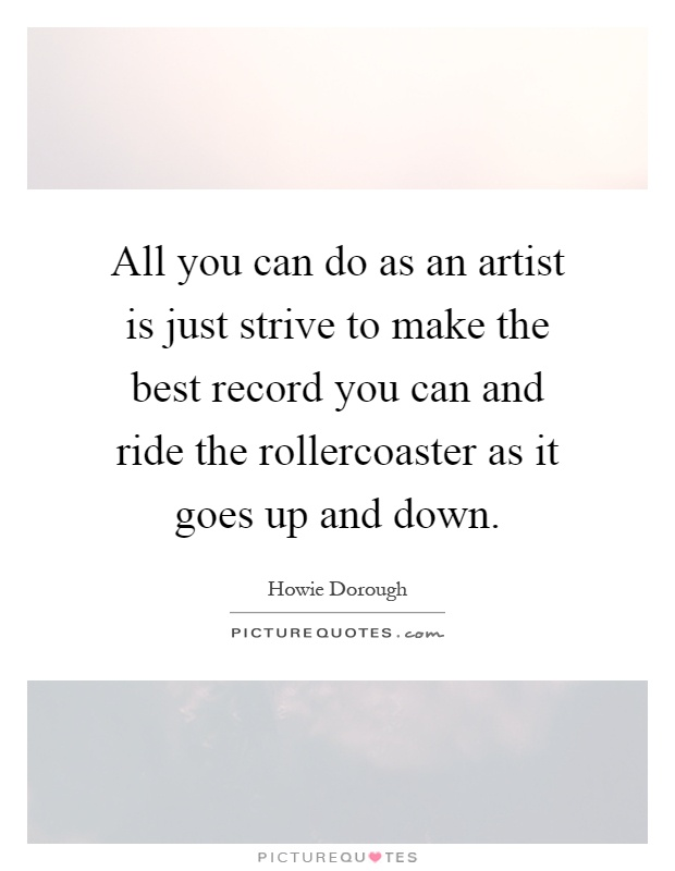 All you can do as an artist is just strive to make the best record you can and ride the rollercoaster as it goes up and down Picture Quote #1