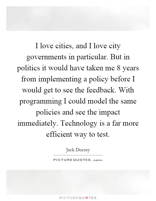 I love cities, and I love city governments in particular. But in politics it would have taken me 8 years from implementing a policy before I would get to see the feedback. With programming I could model the same policies and see the impact immediately. Technology is a far more efficient way to test Picture Quote #1