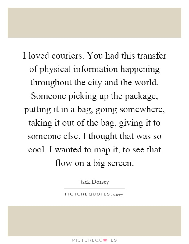 I loved couriers. You had this transfer of physical information happening throughout the city and the world. Someone picking up the package, putting it in a bag, going somewhere, taking it out of the bag, giving it to someone else. I thought that was so cool. I wanted to map it, to see that flow on a big screen Picture Quote #1