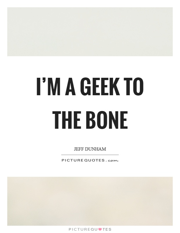 I'm a geek to the bone Picture Quote #1