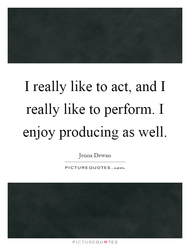 I really like to act, and I really like to perform. I enjoy producing as well Picture Quote #1