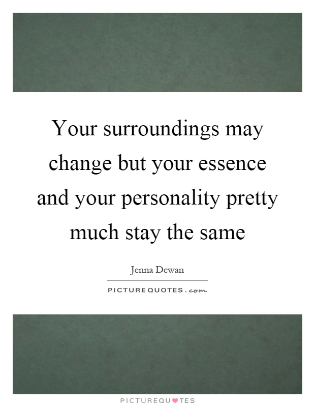 Your surroundings may change but your essence and your personality pretty much stay the same Picture Quote #1