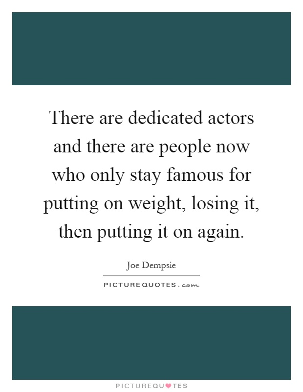 There are dedicated actors and there are people now who only stay famous for putting on weight, losing it, then putting it on again Picture Quote #1