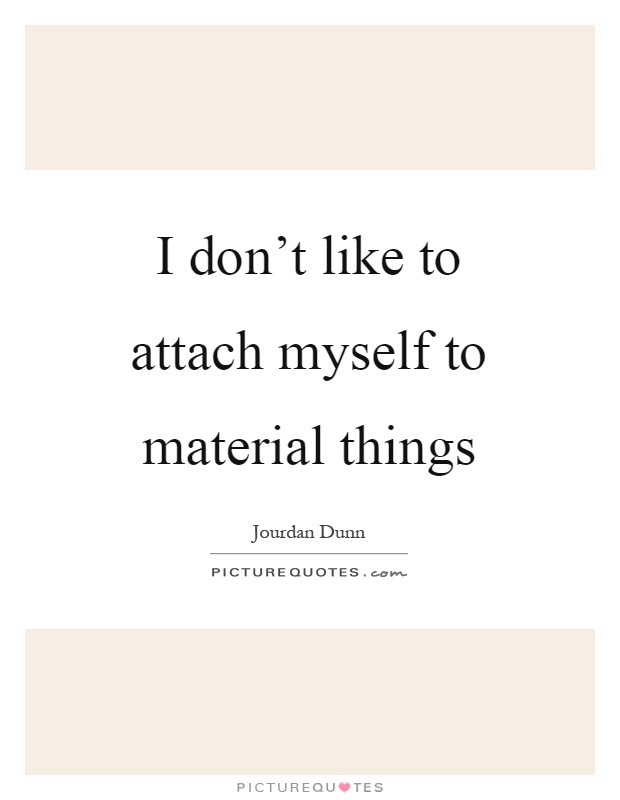I don't like to attach myself to material things Picture Quote #1