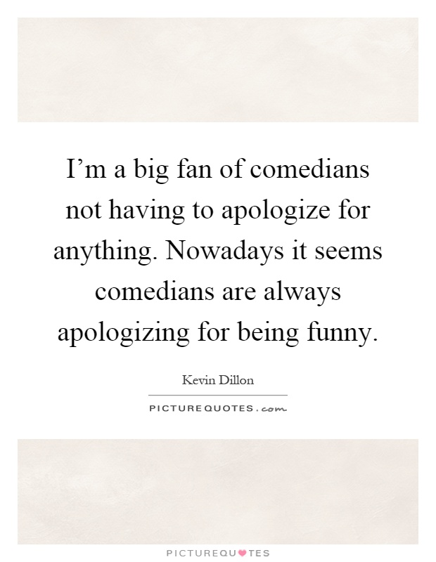 I'm a big fan of comedians not having to apologize for anything. Nowadays it seems comedians are always apologizing for being funny Picture Quote #1
