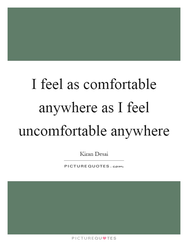 I feel as comfortable anywhere as I feel uncomfortable anywhere Picture Quote #1