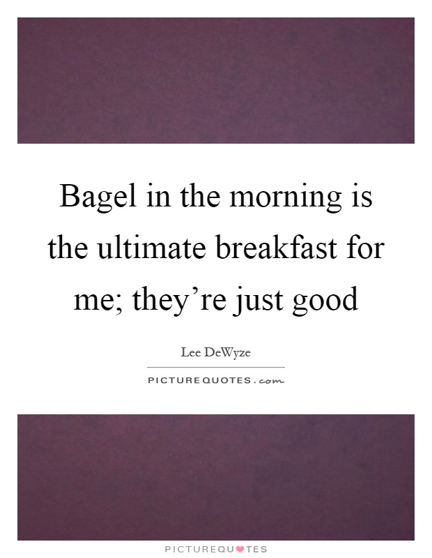 Bagel in the morning is the ultimate breakfast for me; they're just good Picture Quote #1