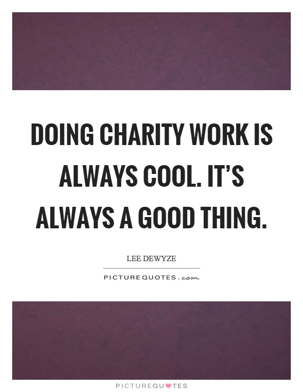 Doing charity work is always cool. It's always a good thing Picture Quote #1