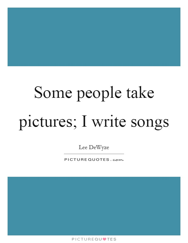 Some people take pictures; I write songs Picture Quote #1