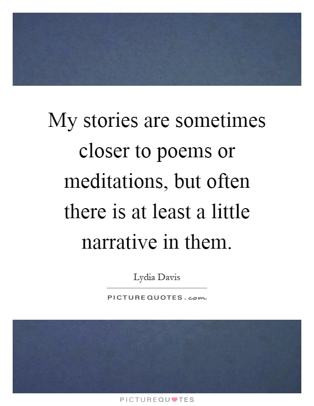 My stories are sometimes closer to poems or meditations, but often there is at least a little narrative in them Picture Quote #1
