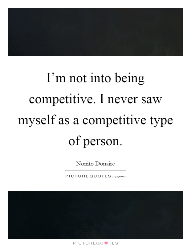 I'm not into being competitive. I never saw myself as a competitive type of person Picture Quote #1