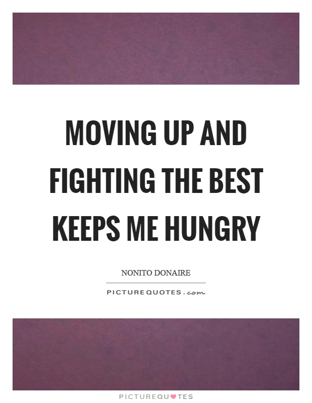 Moving up and fighting the best keeps me hungry Picture Quote #1