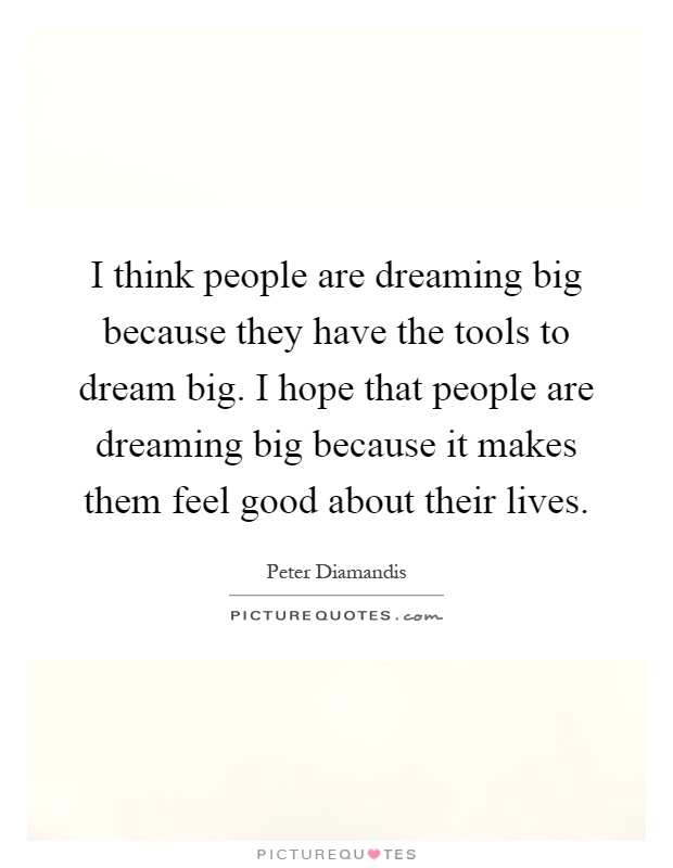 I think people are dreaming big because they have the tools to dream big. I hope that people are dreaming big because it makes them feel good about their lives Picture Quote #1