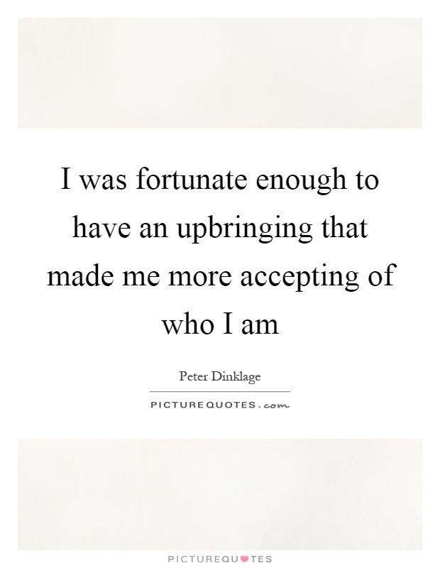 I was fortunate enough to have an upbringing that made me more accepting of who I am Picture Quote #1