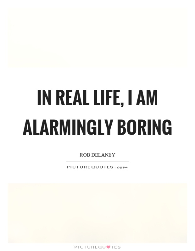 In real life, I am alarmingly boring Picture Quote #1