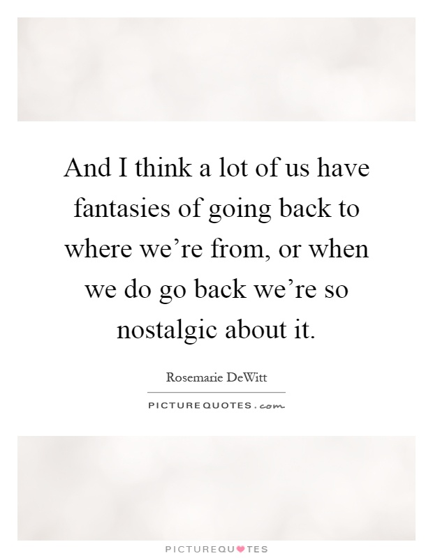 And I think a lot of us have fantasies of going back to where we're from, or when we do go back we're so nostalgic about it Picture Quote #1