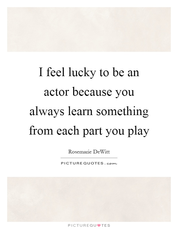 I feel lucky to be an actor because you always learn something from each part you play Picture Quote #1