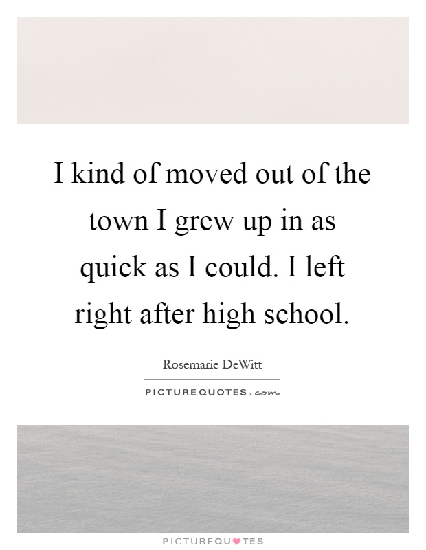I kind of moved out of the town I grew up in as quick as I could. I left right after high school Picture Quote #1