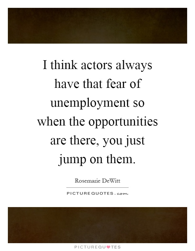 I think actors always have that fear of unemployment so when the opportunities are there, you just jump on them Picture Quote #1