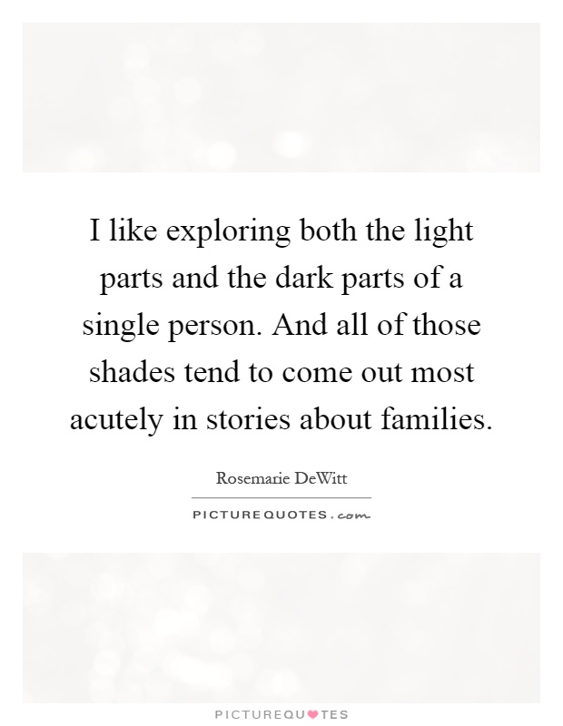 I like exploring both the light parts and the dark parts of a single person. And all of those shades tend to come out most acutely in stories about families Picture Quote #1
