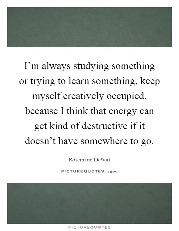 I'm always studying something or trying to learn something, keep myself creatively occupied, because I think that energy can get kind of destructive if it doesn't have somewhere to go Picture Quote #1
