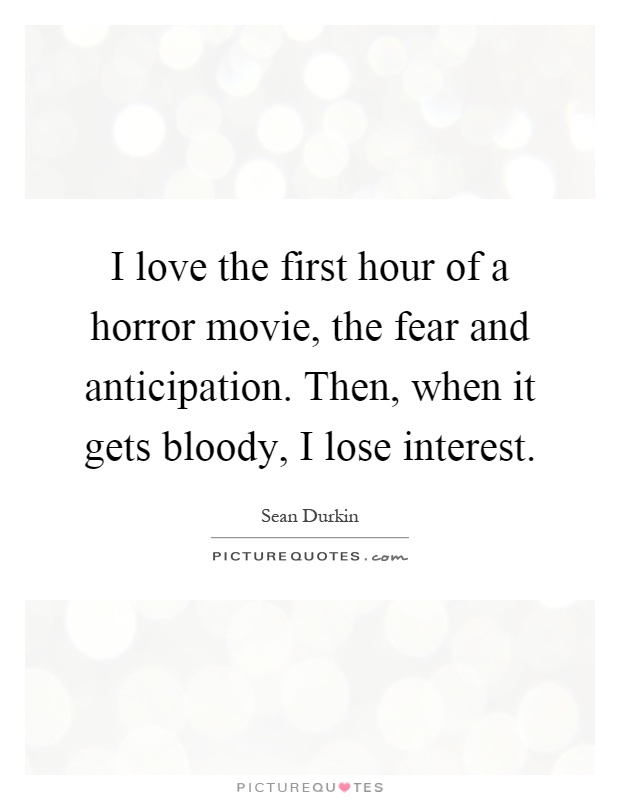I love the first hour of a horror movie, the fear and anticipation. Then, when it gets bloody, I lose interest Picture Quote #1