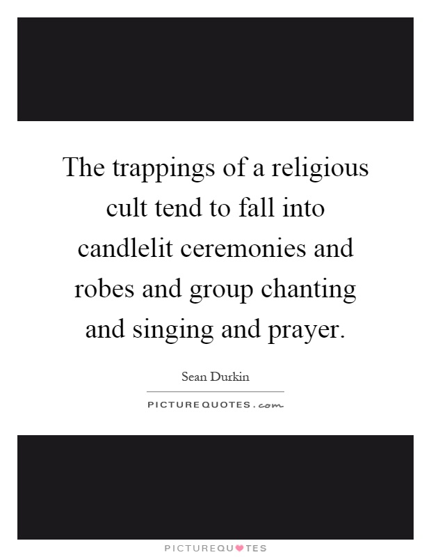 The trappings of a religious cult tend to fall into candlelit ceremonies and robes and group chanting and singing and prayer Picture Quote #1