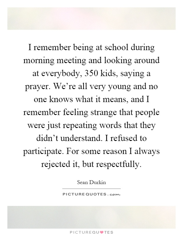 I remember being at school during morning meeting and looking around at everybody, 350 kids, saying a prayer. We're all very young and no one knows what it means, and I remember feeling strange that people were just repeating words that they didn't understand. I refused to participate. For some reason I always rejected it, but respectfully Picture Quote #1