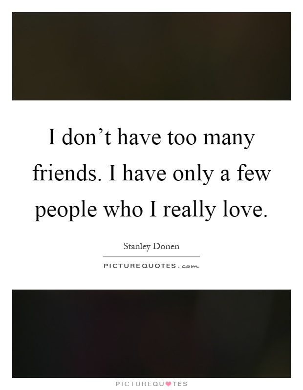 I don't have too many friends. I have only a few people who I really love Picture Quote #1