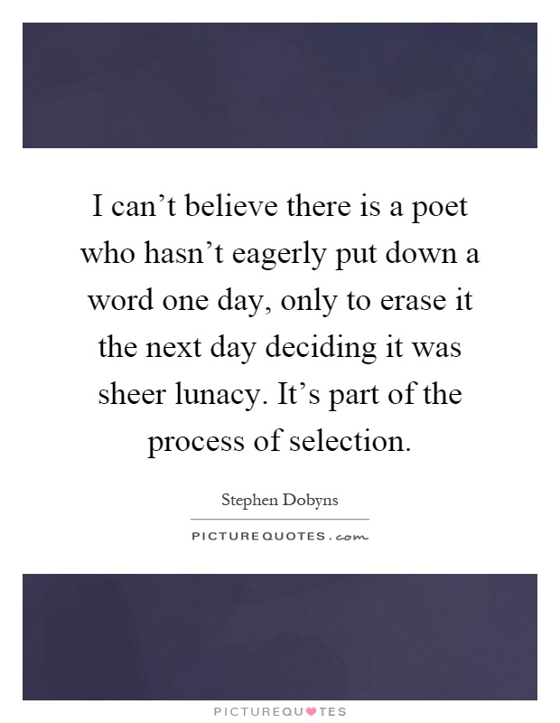 I can't believe there is a poet who hasn't eagerly put down a word one day, only to erase it the next day deciding it was sheer lunacy. It's part of the process of selection Picture Quote #1