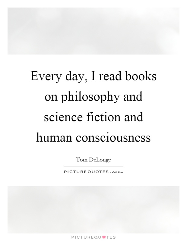 Every day, I read books on philosophy and science fiction and human consciousness Picture Quote #1
