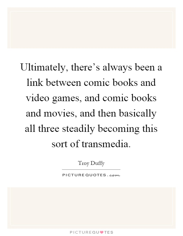 Ultimately, there's always been a link between comic books and video games, and comic books and movies, and then basically all three steadily becoming this sort of transmedia Picture Quote #1