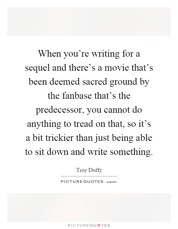 When you're writing for a sequel and there's a movie that's been deemed sacred ground by the fanbase that's the predecessor, you cannot do anything to tread on that, so it's a bit trickier than just being able to sit down and write something Picture Quote #1