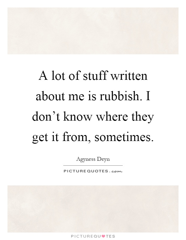 A lot of stuff written about me is rubbish. I don't know where they get it from, sometimes Picture Quote #1
