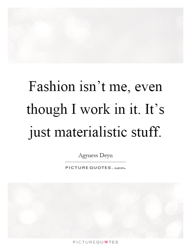 Fashion isn't me, even though I work in it. It's just materialistic stuff Picture Quote #1