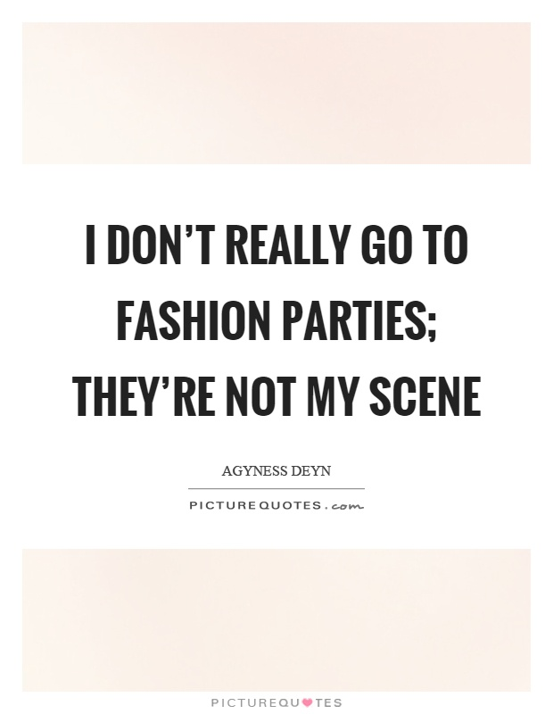 I don't really go to fashion parties; they're not my scene Picture Quote #1