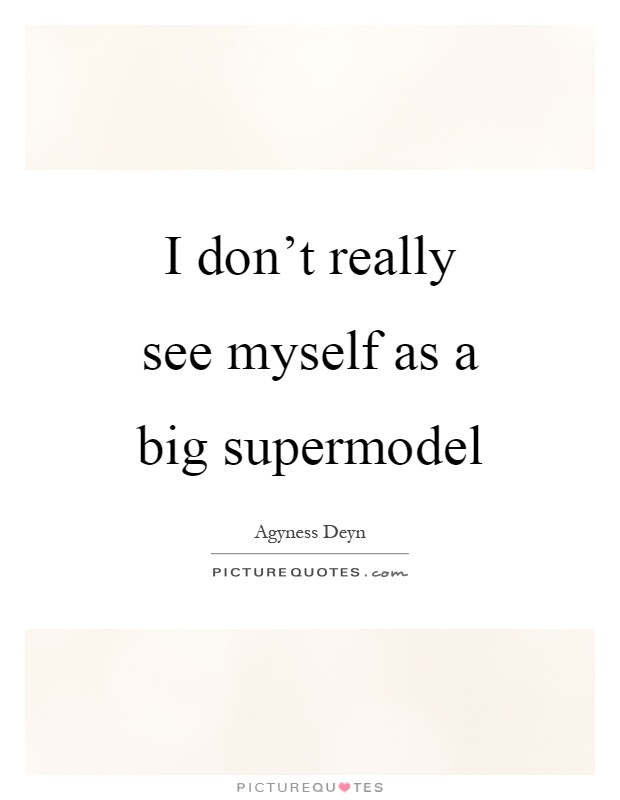 I don't really see myself as a big supermodel Picture Quote #1
