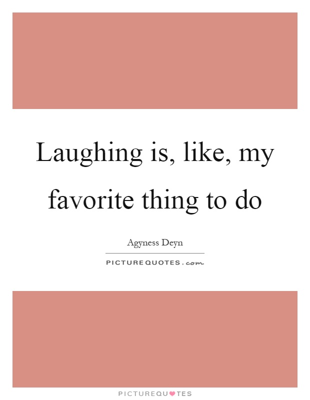 Laughing is, like, my favorite thing to do Picture Quote #1