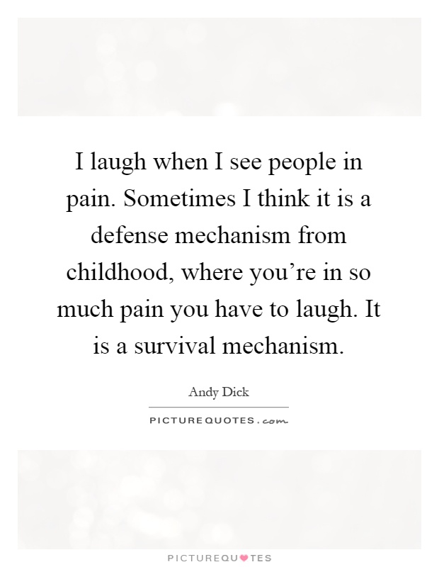 I laugh when I see people in pain. Sometimes I think it is a defense mechanism from childhood, where you're in so much pain you have to laugh. It is a survival mechanism Picture Quote #1