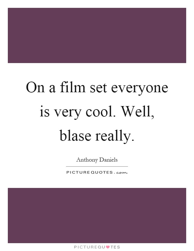 On a film set everyone is very cool. Well, blase really Picture Quote #1