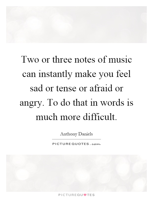 Two or three notes of music can instantly make you feel sad or tense or afraid or angry. To do that in words is much more difficult Picture Quote #1