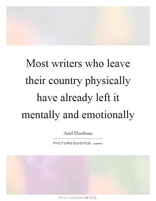 Most writers who leave their country physically have already left it mentally and emotionally Picture Quote #1