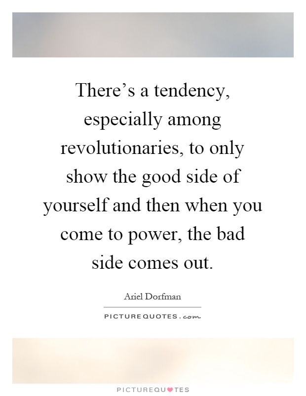 There's a tendency, especially among revolutionaries, to only show the good side of yourself and then when you come to power, the bad side comes out Picture Quote #1