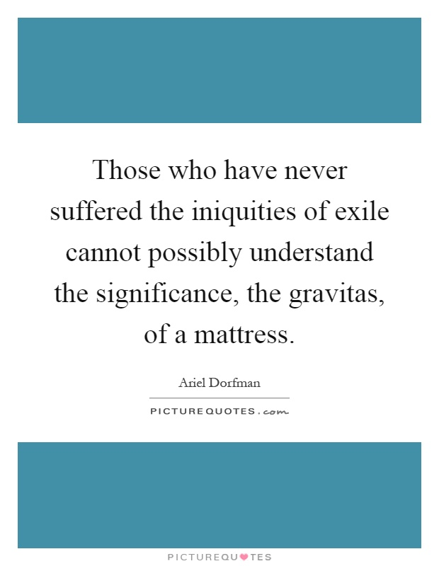 Those who have never suffered the iniquities of exile cannot possibly understand the significance, the gravitas, of a mattress Picture Quote #1