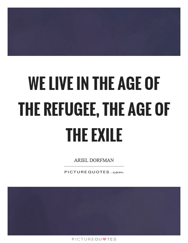 We live in the age of the refugee, the age of the exile Picture Quote #1