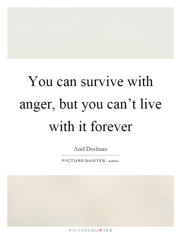 You can survive with anger, but you can't live with it forever Picture Quote #1