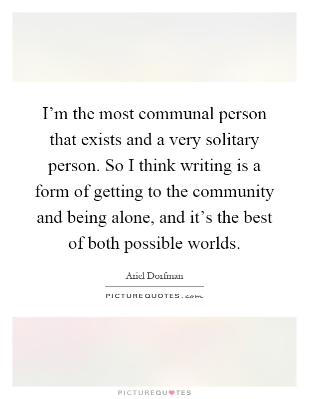 I'm the most communal person that exists and a very solitary person. So I think writing is a form of getting to the community and being alone, and it's the best of both possible worlds Picture Quote #1