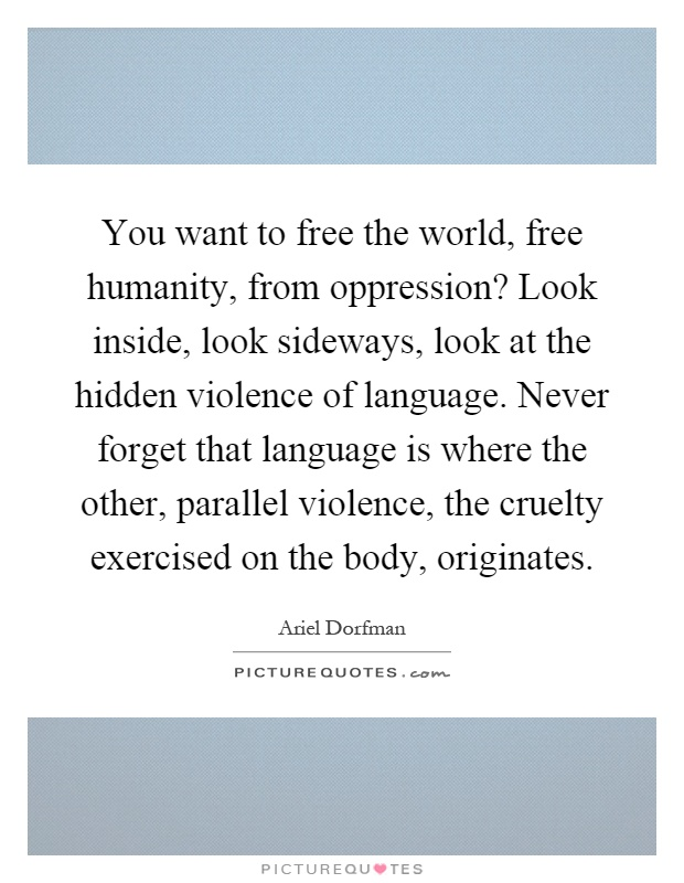You want to free the world, free humanity, from oppression? Look inside, look sideways, look at the hidden violence of language. Never forget that language is where the other, parallel violence, the cruelty exercised on the body, originates Picture Quote #1