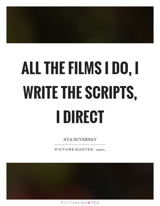 All the films I do, I write the scripts, I direct Picture Quote #1