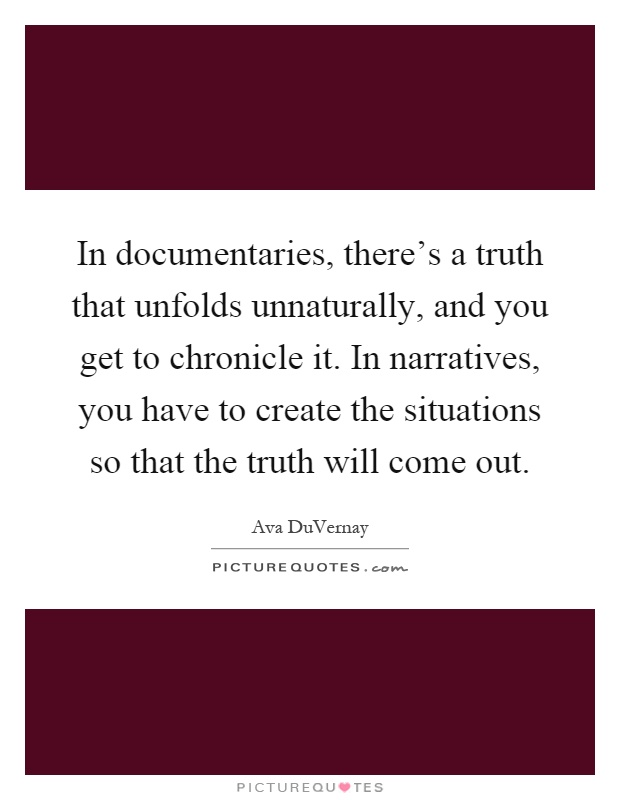 In documentaries, there's a truth that unfolds unnaturally, and you get to chronicle it. In narratives, you have to create the situations so that the truth will come out Picture Quote #1